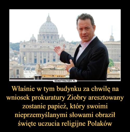 Właśnie w tym budynku za chwilę na wniosek prokuratury Ziobry aresztowany zostanie papież, który swoimi nieprzemyślanymi słowami obraził święte uczucia religijne Polaków