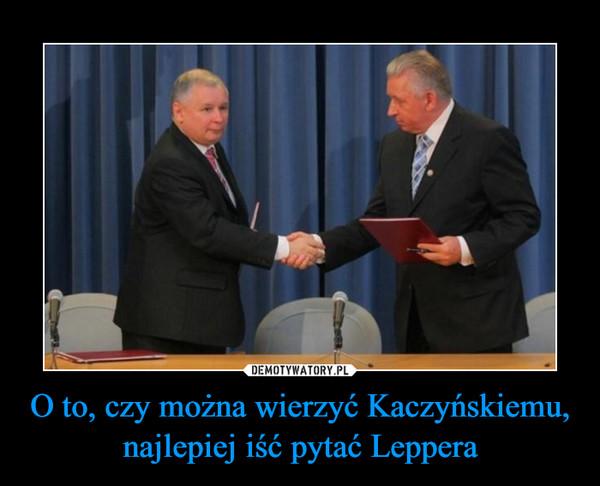 O to, czy można wierzyć Kaczyńskiemu, najlepiej iść pytać Leppera –