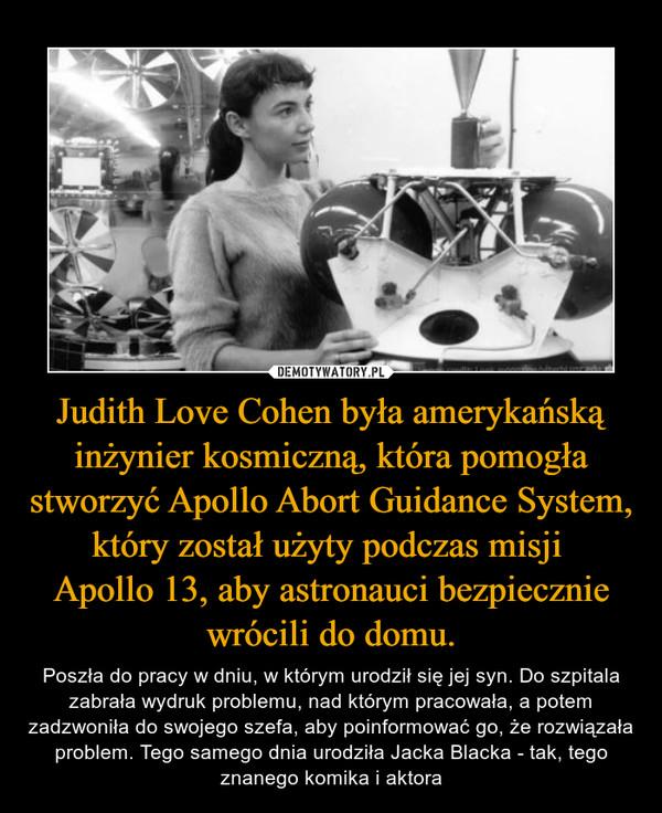 Judith Love Cohen była amerykańską inżynier kosmiczną, która pomogła stworzyć Apollo Abort Guidance System, który został użyty podczas misji Apollo 13, aby astronauci bezpiecznie wrócili do domu. – Poszła do pracy w dniu, w którym urodził się jej syn. Do szpitala zabrała wydruk problemu, nad którym pracowała, a potem zadzwoniła do swojego szefa, aby poinformować go, że rozwiązała problem. Tego samego dnia urodziła Jacka Blacka - tak, tego znanego komika i aktora