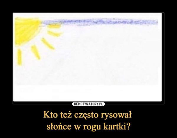 Kto też często rysował słońce w rogu kartki? –