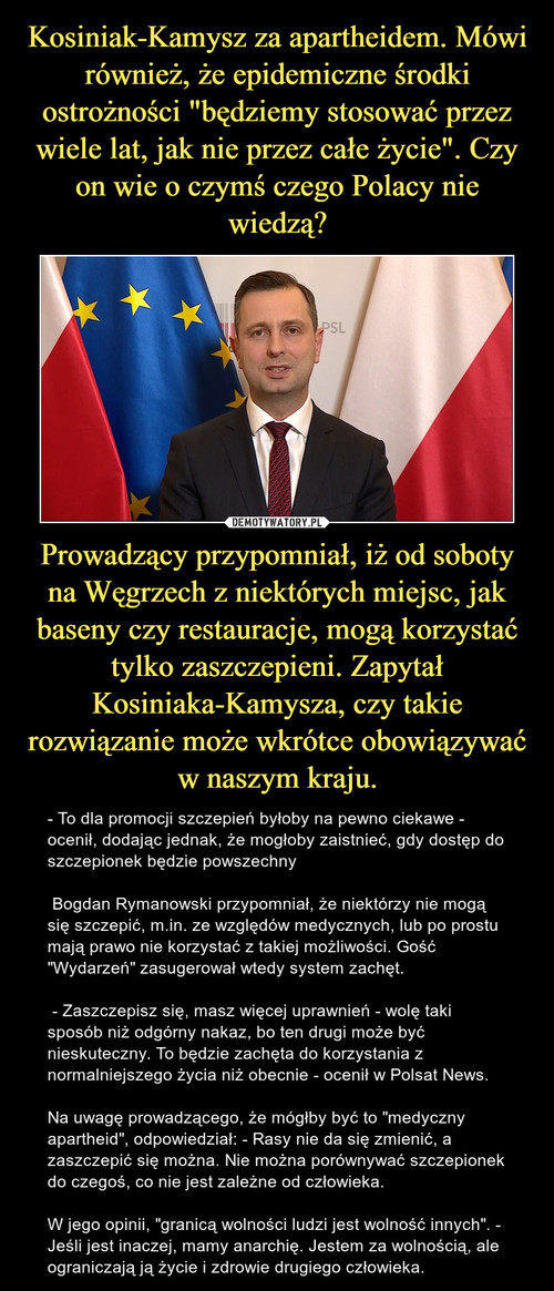 """Kosiniak-Kamysz za apartheidem. Mówi również, że epidemiczne środki ostrożności """"będziemy stosować przez wiele lat, jak nie przez całe życie"""". Czy on wie o czymś czego Polacy nie wiedzą? Prowadzący przypomniał, iż od soboty na Węgrzech z niektórych miejsc, jak baseny czy restauracje, mogą korzystać tylko zaszczepieni. Zapytał Kosiniaka-Kamysza, czy takie rozwiązanie może wkrótce obowiązywać w naszym kraju."""