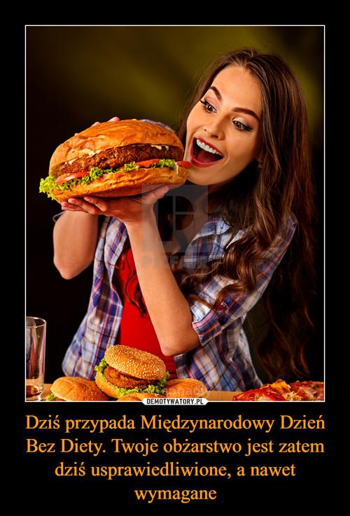 Dziś przypada Międzynarodowy Dzień Bez Diety. Twoje obżarstwo jest zatem dziś usprawiedliwione, a nawet wymagane