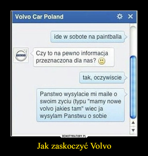 """Jak zaskoczyć Volvo –  Volvo Car Polandide w sobote na paintballaCzy to na pewno informacjaprzeznaczona dla nas?tak, oczywisciePanstwo wysylacie mi maile oswoim zyciu (typu """"mamy nowevolvo jakies tam"""" wiec jawysylam Panstwu o sobieDEMOTYWATORY.PLJak zaskoczyć Volvo"""