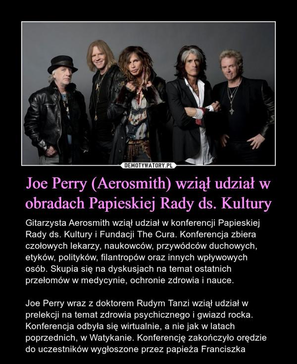 Joe Perry (Aerosmith) wziął udział w obradach Papieskiej Rady ds. Kultury – Gitarzysta Aerosmith wziął udział w konferencji Papieskiej Rady ds. Kultury i Fundacji The Cura. Konferencja zbiera czołowych lekarzy, naukowców, przywódców duchowych, etyków, polityków, filantropów oraz innych wpływowych osób. Skupia się na dyskusjach na temat ostatnich przełomów w medycynie, ochronie zdrowia i nauce. Joe Perry wraz z doktorem Rudym Tanzi wziął udział w prelekcji na temat zdrowia psychicznego i gwiazd rocka. Konferencja odbyła się wirtualnie, a nie jak w latach poprzednich, w Watykanie. Konferencję zakończyło orędzie do uczestników wygłoszone przez papieża Franciszka