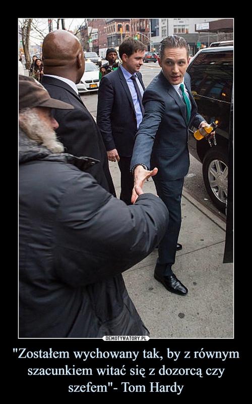 """""""Zostałem wychowany tak, by z równym szacunkiem witać się z dozorcą czy szefem""""- Tom Hardy"""