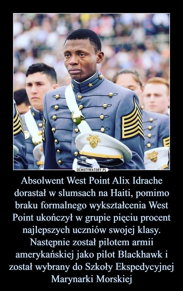 Absolwent West Point Alix Idrache dorastał w slumsach na Haiti, pomimo braku formalnego wykształcenia West Point ukończył w grupie pięciu procent najlepszych uczniów swojej klasy. Następnie został pilotem armii amerykańskiej jako pilot Blackhawk i został wybrany do Szkoły Ekspedycyjnej Marynarki Morskiej –