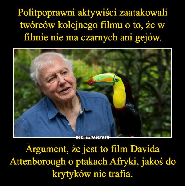 Argument, że jest to film Davida Attenborough o ptakach Afryki, jakoś do krytyków nie trafia. –