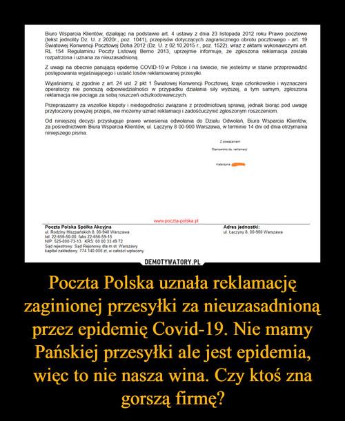 Poczta Polska uznała reklamację zaginionej przesyłki za nieuzasadnioną przez epidemię Covid-19. Nie mamy Pańskiej przesyłki ale jest epidemia, więc to nie nasza wina. Czy ktoś zna gorszą firmę?