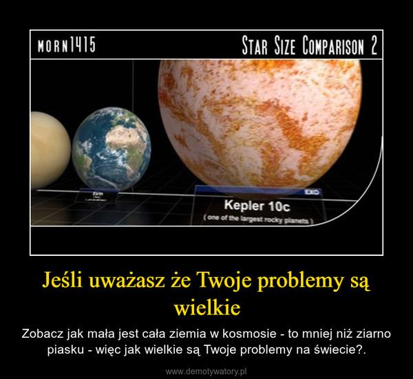 Jeśli uważasz że Twoje problemy są wielkie – Zobacz jak mała jest cała ziemia w kosmosie - to mniej niż ziarno piasku - więc jak wielkie są Twoje problemy na świecie?.
