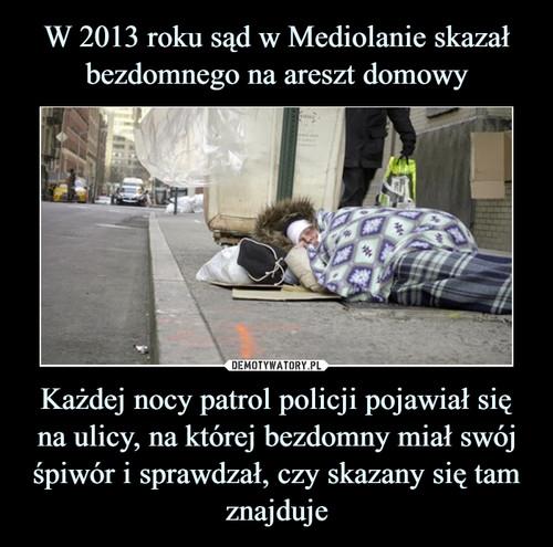 W 2013 roku sąd w Mediolanie skazał bezdomnego na areszt domowy Każdej nocy patrol policji pojawiał się na ulicy, na której bezdomny miał swój śpiwór i sprawdzał, czy skazany się tam znajduje