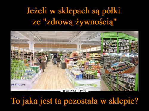 """Jeżeli w sklepach są półki  ze """"zdrową żywnością"""" To jaka jest ta pozostała w sklepie?"""