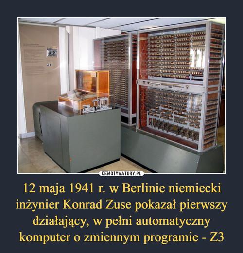 12 maja 1941 r. w Berlinie niemiecki inżynier Konrad Zuse pokazał pierwszy działający, w pełni automatyczny komputer o zmiennym programie - Z3