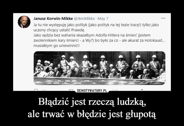 Błądzić jest rzeczą ludzką,ale trwać w błędzie jest głupotą –  Janusz Korwin-Mikke @JkmMikke · May 7Ja tu nie występuję jako polityk (jako polityk na tej tezie tracę!) tylko jakouczony chcący ustalić Prawdę.Jako sędzia bez wahania skazałbym Adolfa Hitlera na śmierć (jestemzwolennikiem kary śmierci - a Wy?) bo było za co - ale akurat za Holokaust.musiałbym go uniewinnić!!L -