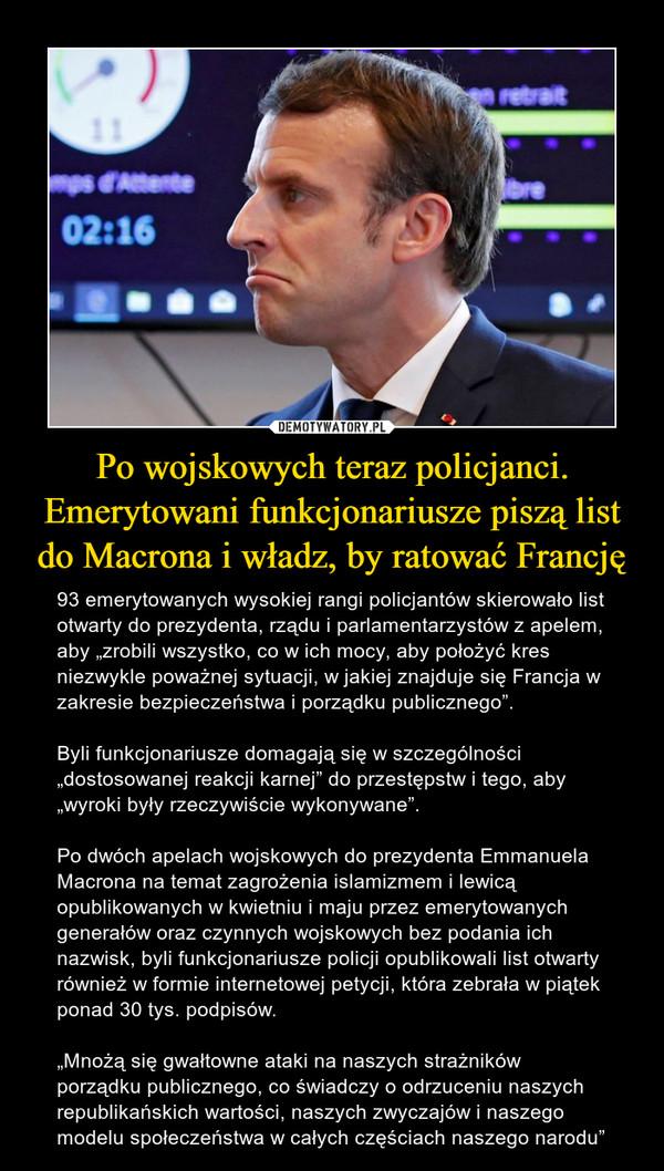 """Po wojskowych teraz policjanci. Emerytowani funkcjonariusze piszą list do Macrona i władz, by ratować Francję – 93 emerytowanych wysokiej rangi policjantów skierowało list otwarty do prezydenta, rządu i parlamentarzystów z apelem, aby """"zrobili wszystko, co w ich mocy, aby położyć kres niezwykle poważnej sytuacji, w jakiej znajduje się Francja w zakresie bezpieczeństwa i porządku publicznego"""".Byli funkcjonariusze domagają się w szczególności """"dostosowanej reakcji karnej"""" do przestępstw i tego, aby """"wyroki były rzeczywiście wykonywane"""".Po dwóch apelach wojskowych do prezydenta Emmanuela Macrona na temat zagrożenia islamizmem i lewicą opublikowanych w kwietniu i maju przez emerytowanych generałów oraz czynnych wojskowych bez podania ich nazwisk, byli funkcjonariusze policji opublikowali list otwarty również w formie internetowej petycji, która zebrała w piątek ponad 30 tys. podpisów.""""Mnożą się gwałtowne ataki na naszych strażników porządku publicznego, co świadczy o odrzuceniu naszych republikańskich wartości, naszych zwyczajów i naszego modelu społeczeństwa w całych częściach naszego narodu"""""""