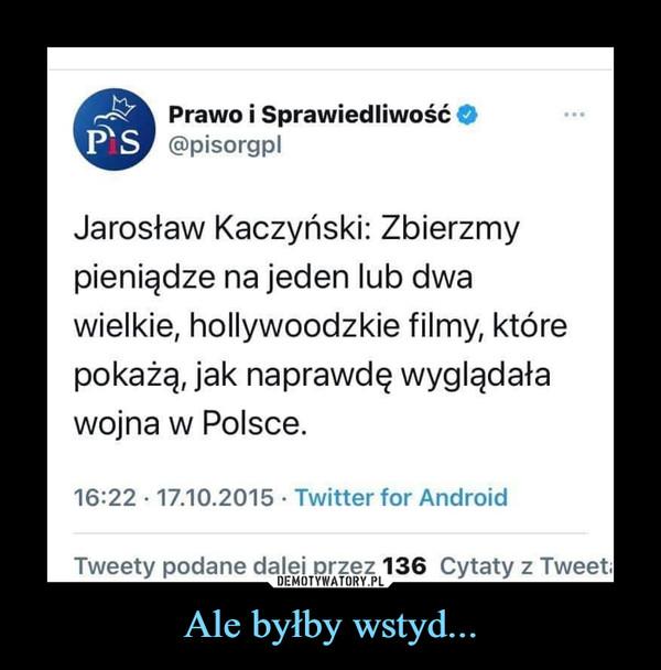 Ale byłby wstyd... –  Prawo i SprawiedliwośćPS @pisorgplJarosław Kaczyński: Zbierzmypieniądze na jeden lub dwawielkie, hollywoodzkie filmy, którepokażą, jak naprawdę wyglądaławojna w Polsce.16:22 · 17.10.2015 · Twitter for AndroidTweety podane dalej przez 136 Cytaty z Tweeta