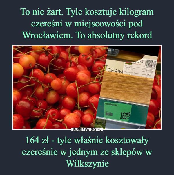 164 zł - tyle właśnie kosztowały czereśnie w jednym ze sklepów w Wilkszynie –