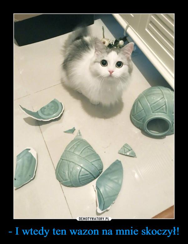- I wtedy ten wazon na mnie skoczył! –