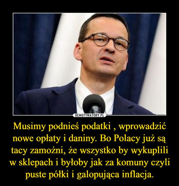 Musimy podnieś podatki , wprowadzić nowe opłaty i daniny. Bo Polacy już są tacy zamożni, że wszystko by wykuplili w sklepach i byłoby jak za komuny czyli puste półki i galopująca inflacja. –