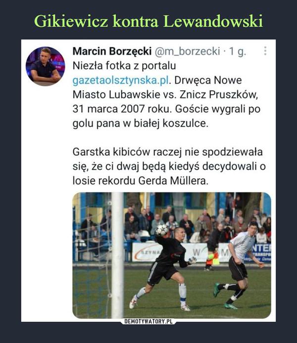 –  Marcin Borzęcki @m_borzecki ■ 1 g.Niezła fotka z portalugazetaolsztynska.pl. Drwęca NoweMiasto Lubawskie vs. Znicz Pruszków,31 marca 2007 roku. Goście wygrali pogolu pana w białej koszulce.Garstka kibiców raczej nie spodziewałasię, że ci dwaj będą kiedyś decydowali olosie rekordu Gerda Mullera.