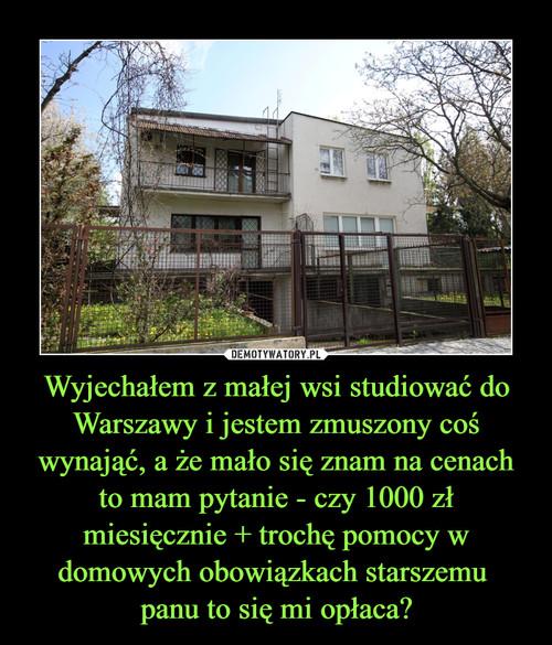 Wyjechałem z małej wsi studiować do Warszawy i jestem zmuszony coś wynająć, a że mało się znam na cenach to mam pytanie - czy 1000 zł miesięcznie + trochę pomocy w domowych obowiązkach starszemu  panu to się mi opłaca?