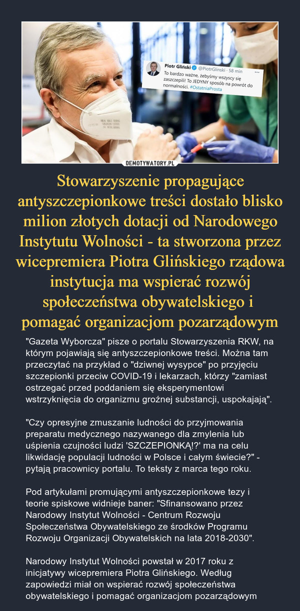 """Stowarzyszenie propagujące antyszczepionkowe treści dostało blisko milion złotych dotacji od Narodowego Instytutu Wolności - ta stworzona przez wicepremiera Piotra Glińskiego rządowa instytucja ma wspierać rozwój społeczeństwa obywatelskiego i pomagać organizacjom pozarządowym – """"Gazeta Wyborcza"""" pisze o portalu Stowarzyszenia RKW, na którym pojawiają się antyszczepionkowe treści. Można tam przeczytać na przykład o """"dziwnej wysypce"""" po przyjęciu szczepionki przeciw COVID-19 i lekarzach, którzy """"zamiast ostrzegać przed poddaniem się eksperymentowi wstrzyknięcia do organizmu groźnej substancji, uspokajają"""". """"Czy opresyjne zmuszanie ludności do przyjmowania preparatu medycznego nazywanego dla zmylenia lub uśpienia czujności ludzi 'SZCZEPIONKĄ!?' ma na celu likwidację populacji ludności w Polsce i całym świecie?"""" - pytają pracownicy portalu. To teksty z marca tego roku.Pod artykułami promującymi antyszczepionkowe tezy i teorie spiskowe widnieje baner: """"Sfinansowano przez Narodowy Instytut Wolności - Centrum Rozwoju Społeczeństwa Obywatelskiego ze środków Programu Rozwoju Organizacji Obywatelskich na lata 2018-2030"""".Narodowy Instytut Wolności powstał w 2017 roku z inicjatywy wicepremiera Piotra Glińskiego. Według zapowiedzi miał on wspierać rozwój społeczeństwa obywatelskiego i pomagać organizacjom pozarządowym"""