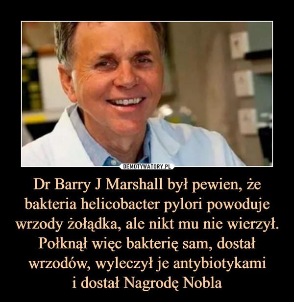 Dr Barry J Marshall był pewien, że bakteria helicobacter pylori powoduje wrzody żołądka, ale nikt mu nie wierzył. Połknął więc bakterię sam, dostał wrzodów, wyleczył je antybiotykamii dostał Nagrodę Nobla –