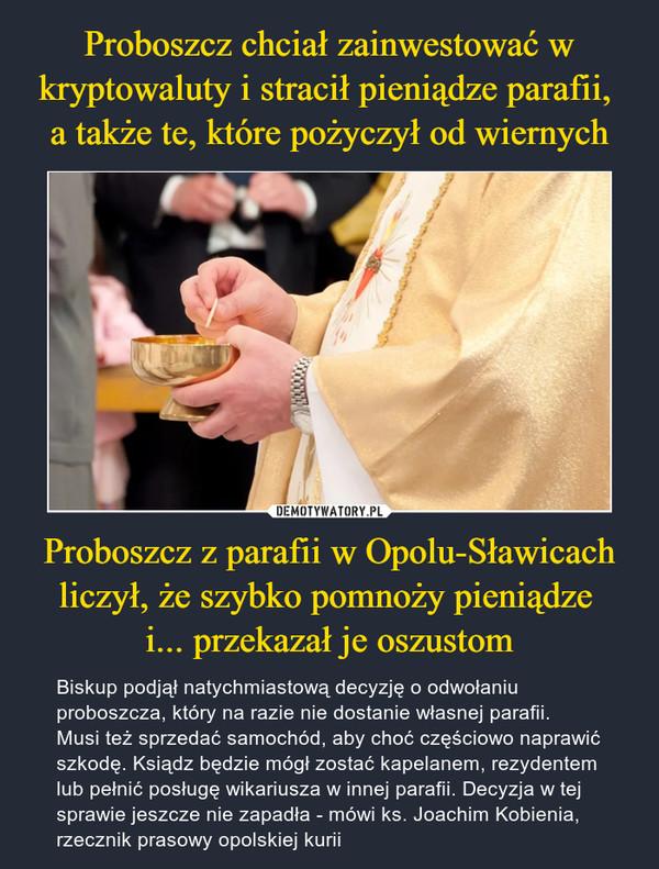 Proboszcz z parafii w Opolu-Sławicach liczył, że szybko pomnoży pieniądze i... przekazał je oszustom – Biskup podjął natychmiastową decyzję o odwołaniu proboszcza, który na razie nie dostanie własnej parafii. Musi też sprzedać samochód, aby choć częściowo naprawić szkodę. Ksiądz będzie mógł zostać kapelanem, rezydentem lub pełnić posługę wikariusza w innej parafii. Decyzja w tej sprawie jeszcze nie zapadła - mówi ks. Joachim Kobienia, rzecznik prasowy opolskiej kurii