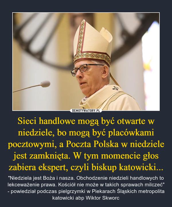 """Sieci handlowe mogą być otwarte w niedziele, bo mogą być placówkami pocztowymi, a Poczta Polska w niedziele jest zamknięta. W tym momencie głos zabiera ekspert, czyli biskup katowicki... – """"Niedziela jest Boża i nasza. Obchodzenie niedzieli handlowych to lekceważenie prawa. Kościół nie może w takich sprawach milczeć"""" - powiedział podczas pielgrzymki w Piekarach Śląskich metropolita katowicki abp Wiktor Skworc"""