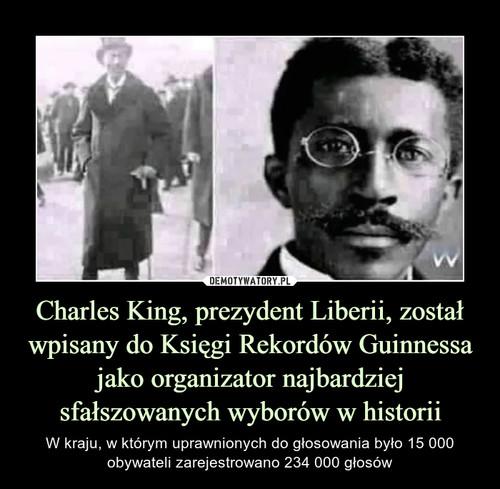 Charles King, prezydent Liberii, został wpisany do Księgi Rekordów Guinnessa jako organizator najbardziej sfałszowanych wyborów w historii
