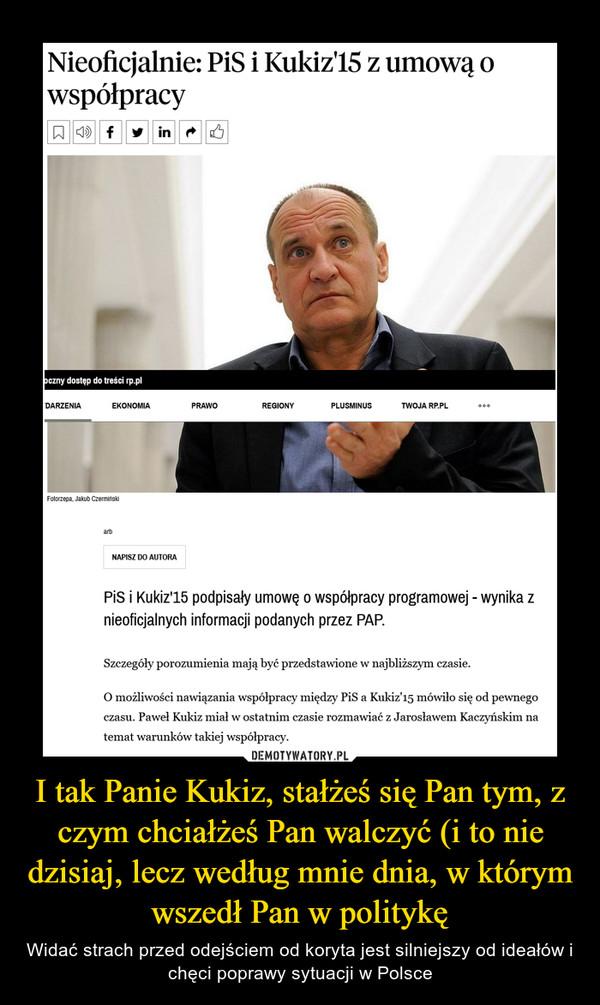 I tak Panie Kukiz, stałżeś się Pan tym, z czym chciałżeś Pan walczyć (i to nie dzisiaj, lecz według mnie dnia, w którym wszedł Pan w politykę – Widać strach przed odejściem od koryta jest silniejszy od ideałów i chęci poprawy sytuacji w Polsce