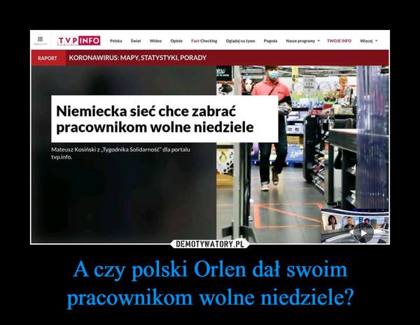 A czy polski Orlen dał swoim pracownikom wolne niedziele? –