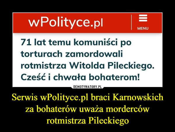 Serwis wPolityce.pl braci Karnowskich za bohaterów uważa morderców rotmistrza Pileckiego –