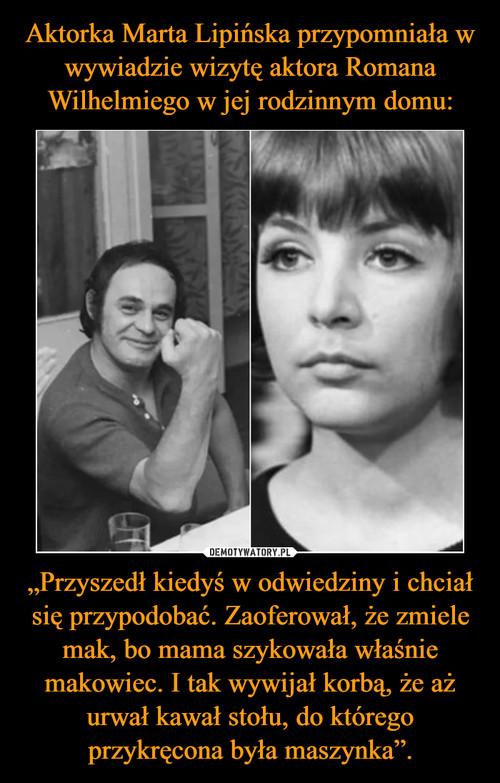 """Aktorka Marta Lipińska przypomniała w wywiadzie wizytę aktora Romana Wilhelmiego w jej rodzinnym domu: """"Przyszedł kiedyś w odwiedziny i chciał się przypodobać. Zaoferował, że zmiele mak, bo mama szykowała właśnie makowiec. I tak wywijał korbą, że aż urwał kawał stołu, do którego przykręcona była maszynka""""."""