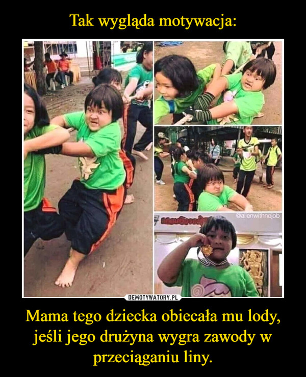 Mama tego dziecka obiecała mu lody, jeśli jego drużyna wygra zawody w przeciąganiu liny. –