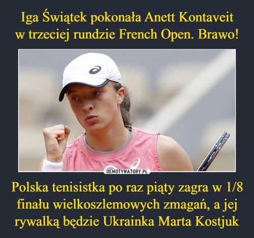 Iga Świątek pokonała Anett Kontaveit w trzeciej rundzie French Open. Brawo! Polska tenisistka po raz piąty zagra w 1/8 finału wielkoszlemowych zmagań, a jej rywalką będzie Ukrainka Marta Kostjuk
