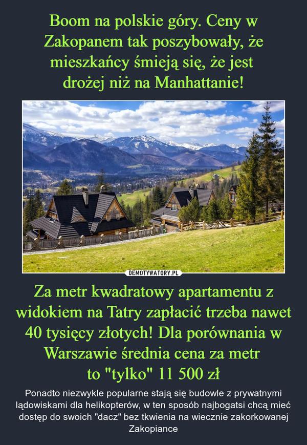 """Za metr kwadratowy apartamentu z widokiem na Tatry zapłacić trzeba nawet 40 tysięcy złotych! Dla porównania w Warszawie średnia cena za metr to """"tylko"""" 11 500 zł – Ponadto niezwykle popularne stają się budowle z prywatnymi lądowiskami dla helikopterów, w ten sposób najbogatsi chcą mieć dostęp do swoich """"dacz"""" bez tkwienia na wiecznie zakorkowanej Zakopiance"""