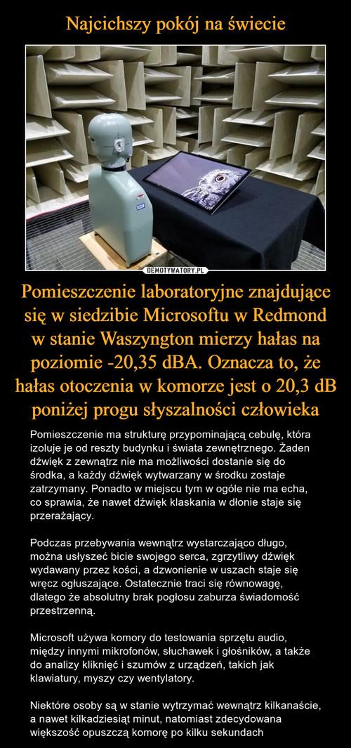 Najcichszy pokój na świecie Pomieszczenie laboratoryjne znajdujące się w siedzibie Microsoftu w Redmond w stanie Waszyngton mierzy hałas na poziomie -20,35 dBA. Oznacza to, że hałas otoczenia w komorze jest o 20,3 dB poniżej progu słyszalności człowieka