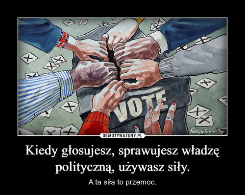 Kiedy głosujesz, sprawujesz władzę polityczną, używasz siły.
