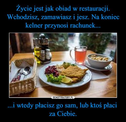 Życie jest jak obiad w restauracji. Wchodzisz, zamawiasz i jesz. Na koniec kelner przynosi rachunek... ...i wtedy płacisz go sam, lub ktoś płaci  za Ciebie.