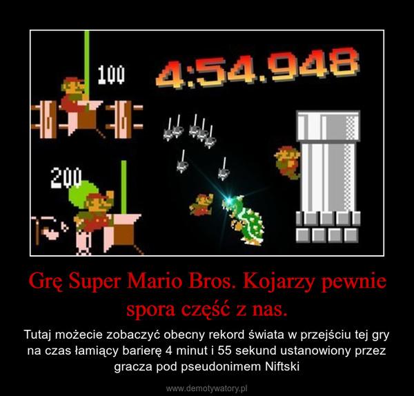 Grę Super Mario Bros. Kojarzy pewnie spora część z nas. – Tutaj możecie zobaczyć obecny rekord świata w przejściu tej gry na czas łamiący barierę 4 minut i 55 sekund ustanowiony przez gracza pod pseudonimem Niftski