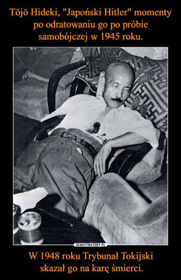 W 1948 roku Trybunał Tokijski skazał go na karę śmierci. –