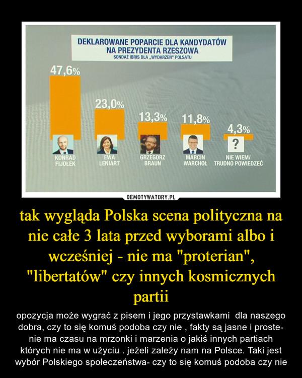 """tak wygląda Polska scena polityczna na nie całe 3 lata przed wyborami albo i wcześniej - nie ma """"proterian"""", """"libertatów"""" czy innych kosmicznych partii – opozycja może wygrać z pisem i jego przystawkami  dla naszego dobra, czy to się komuś podoba czy nie , fakty są jasne i proste- nie ma czasu na mrzonki i marzenia o jakiś innych partiach których nie ma w użyciu . jeżeli zależy nam na Polsce. Taki jest wybór Polskiego społeczeństwa- czy to się komuś podoba czy nie"""