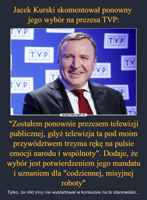 """Jacek Kurski skomentował ponowny  jego wybór na prezesa TVP: """"Zostałem ponownie prezesem telewizji publicznej, gdyż telewizja ta pod moim przywództwem trzyma rękę na pulsie emocji narodu i wspólnoty"""". Dodaje, że wybór jest potwierdzeniem jego mandatu i uznaniem dla """"codziennej, misyjnej roboty"""""""