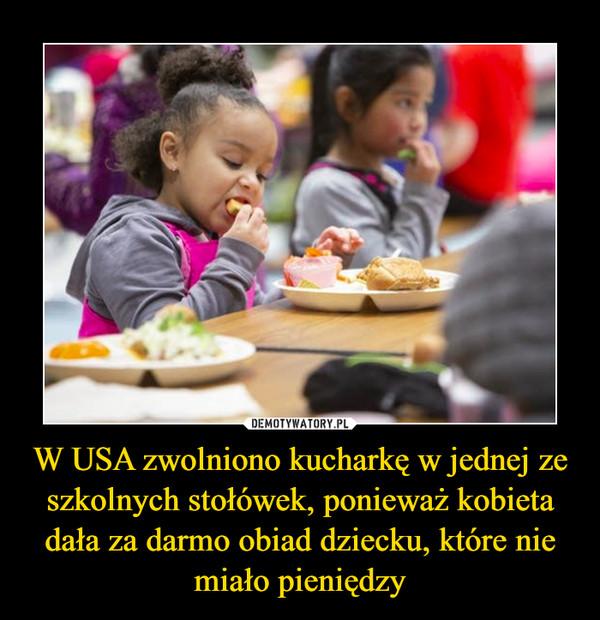 W USA zwolniono kucharkę w jednej ze szkolnych stołówek, ponieważ kobieta dała za darmo obiad dziecku, które nie miało pieniędzy –