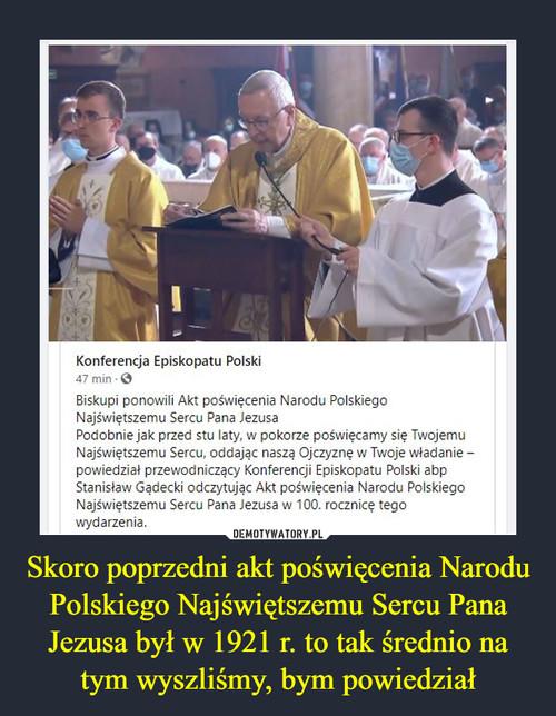 Skoro poprzedni akt poświęcenia Narodu Polskiego Najświętszemu Sercu Pana Jezusa był w 1921 r. to tak średnio na tym wyszliśmy, bym powiedział