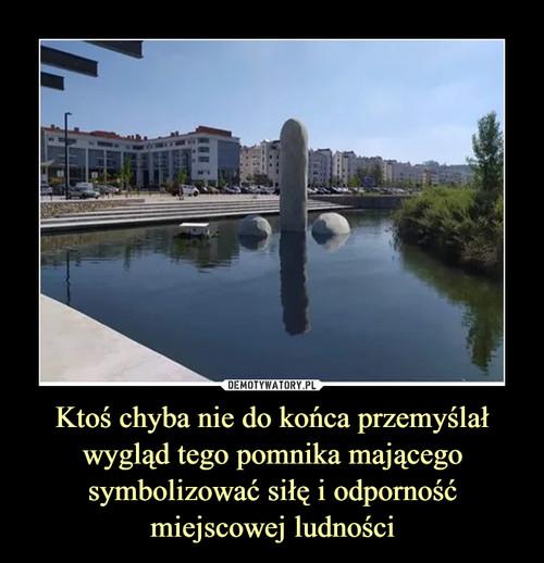 Ktoś chyba nie do końca przemyślał wygląd tego pomnika mającego symbolizować siłę i odporność miejscowej ludności