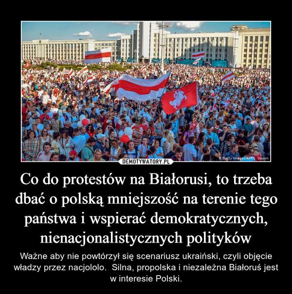 Co do protestów na Białorusi, to trzeba dbać o polską mniejszość na terenie tego państwa i wspierać demokratycznych, nienacjonalistycznych polityków – Ważne aby nie powtórzył się scenariusz ukraiński, czyli objęcie władzy przez nacjololo.  Silna, propolska i niezależna Białoruś jest w interesie Polski.