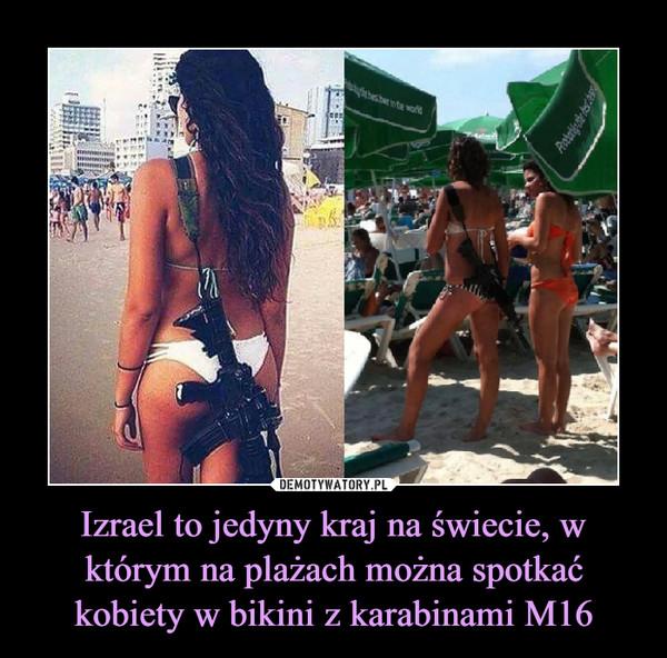 Izrael to jedyny kraj na świecie, w którym na plażach można spotkać kobiety w bikini z karabinami M16 –
