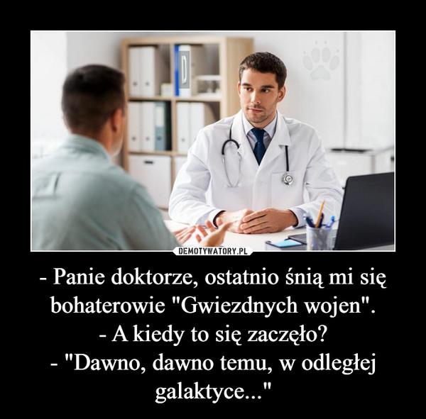 """- Panie doktorze, ostatnio śnią mi się bohaterowie """"Gwiezdnych wojen"""".- A kiedy to się zaczęło?- """"Dawno, dawno temu, w odległej galaktyce..."""" –"""