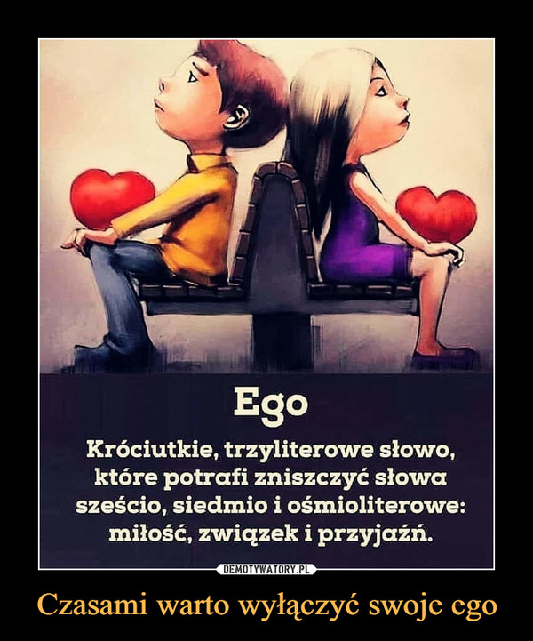 Czasami warto wyłączyć swoje ego –  Ego Króciutkie, trzyliterowe słowo, które potrafi zniszczyć słowa sześcio, siedmio i ośmioliterowe: miłość, związek i przyjaźń.